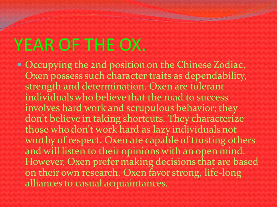 YEAR OF THE OX. Occupying the 2nd position on the Chinese Zodiac, Oxen possess such character traits as dependability, strength and determination. Oxe