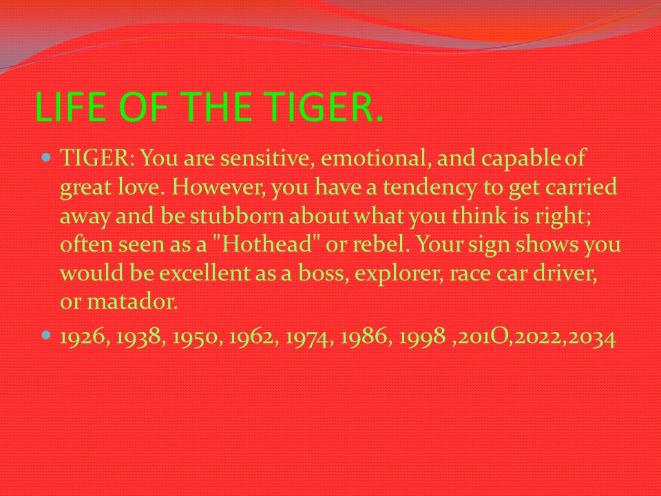 LIFE OF THE TIGER. TIGER: You are sensitive, emotional, and capable of great love. However, you have a tendency to get carried away and be stubborn ab