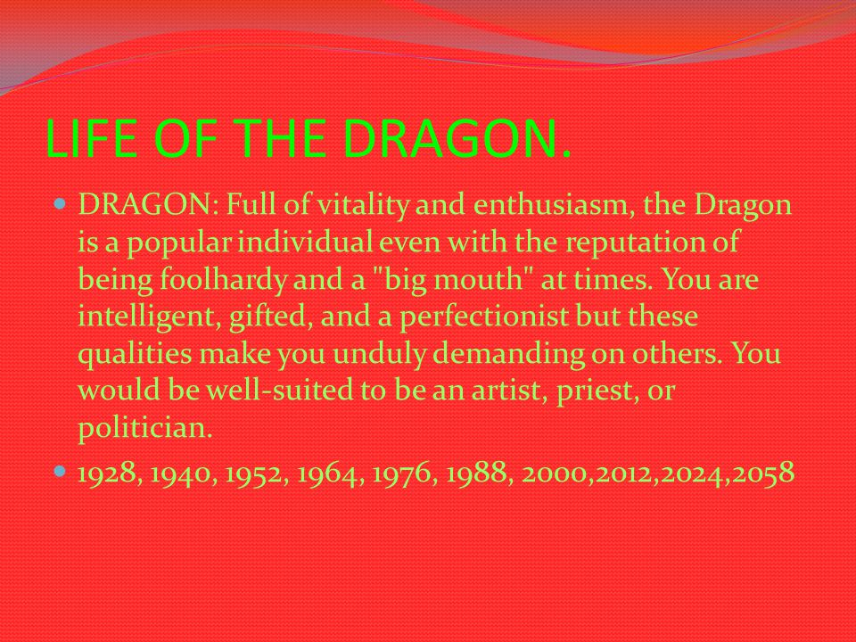 LIFE OF THE DRAGON. DRAGON: Full of vitality and enthusiasm, the Dragon is a popular individual even with the reputation of being foolhardy and a