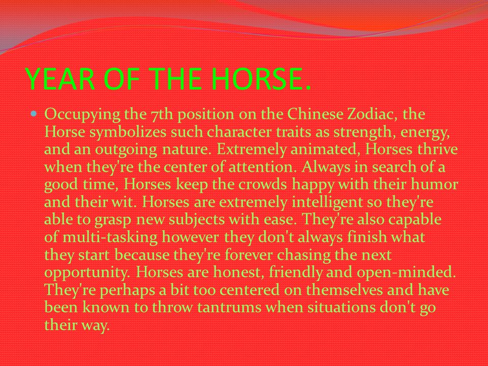 YEAR OF THE HORSE. Occupying the 7th position on the Chinese Zodiac, the Horse symbolizes such character traits as strength, energy, and an outgoing n