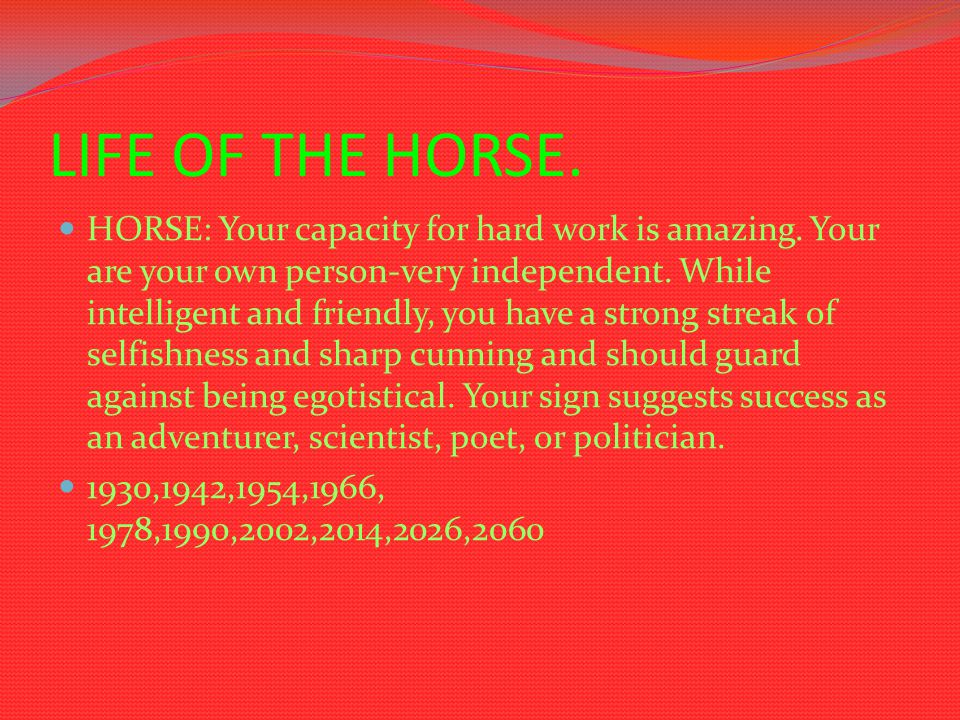 LIFE OF THE HORSE. HORSE: Your capacity for hard work is amazing. Your are your own person-very independent. While intelligent and friendly, you have