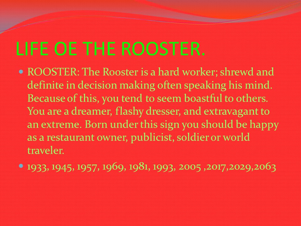 LIFE OE THE ROOSTER. ROOSTER: The Rooster is a hard worker; shrewd and definite in decision making often speaking his mind. Because of this, you tend