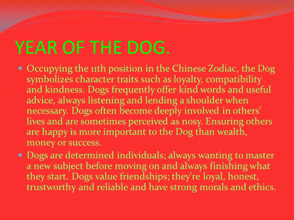 YEAR OF THE DOG. Occupying the 11th position in the Chinese Zodiac, the Dog symbolizes character traits such as loyalty, compatibility and kindness. D