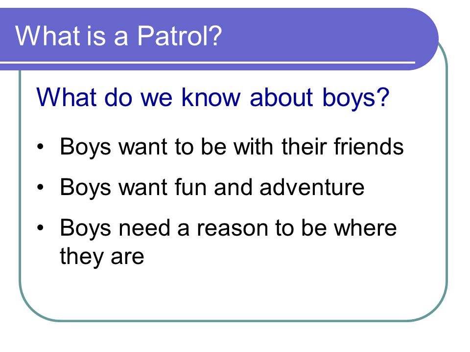 What is a Patrol? What do we know about boys? Boys want to be with their friends Boys want fun and adventure Boys need a reason to be where they are