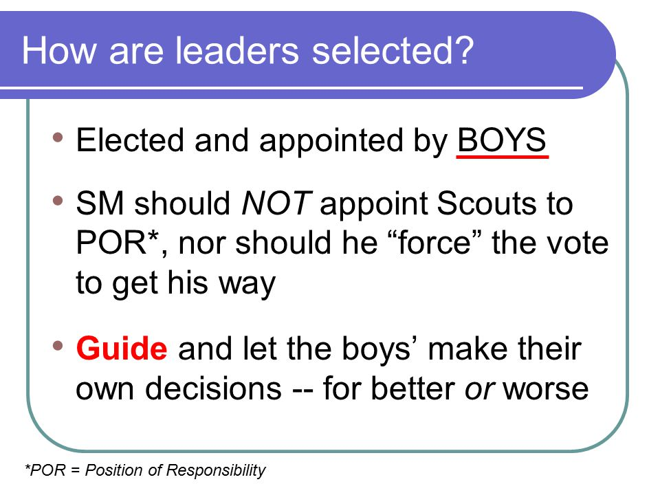 """How are leaders selected? Elected and appointed by BOYS SM should NOT appoint Scouts to POR*, nor should he """"force"""" the vote to get his way Guide and"""