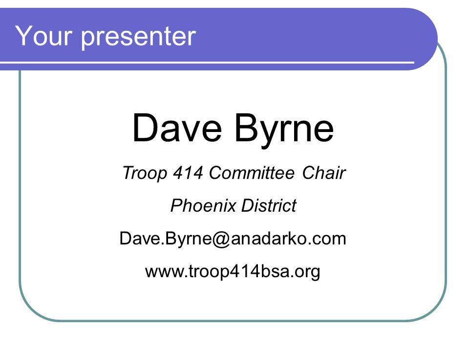 Your presenter Dave Byrne Troop 414 Committee Chair Phoenix District Dave.Byrne@anadarko.com www.troop414bsa.org
