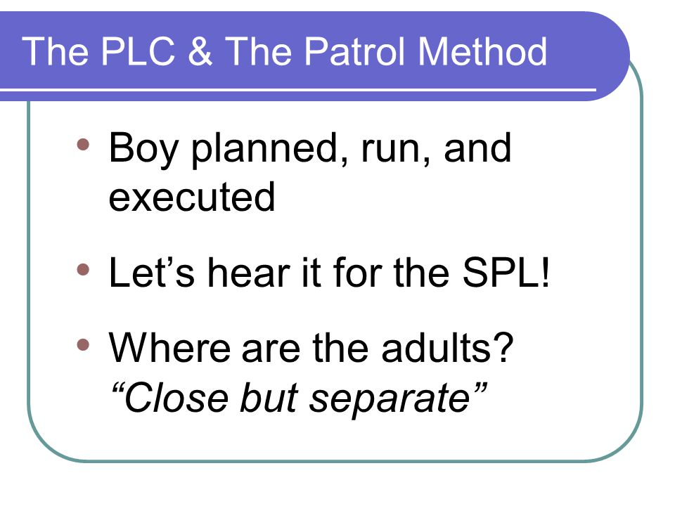 """The PLC & The Patrol Method Boy planned, run, and executed Let's hear it for the SPL! Where are the adults? """"Close but separate"""""""