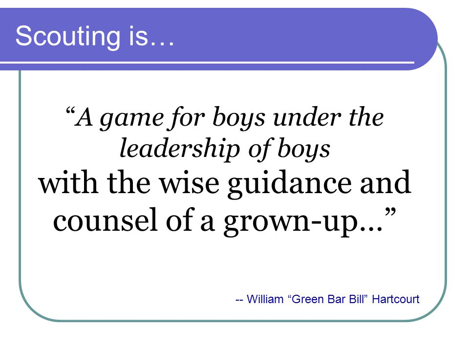 Scouting is… A game for boys under the leadership of boys with the wise guidance and counsel of a grown-up… -- William Green Bar Bill Hartcourt