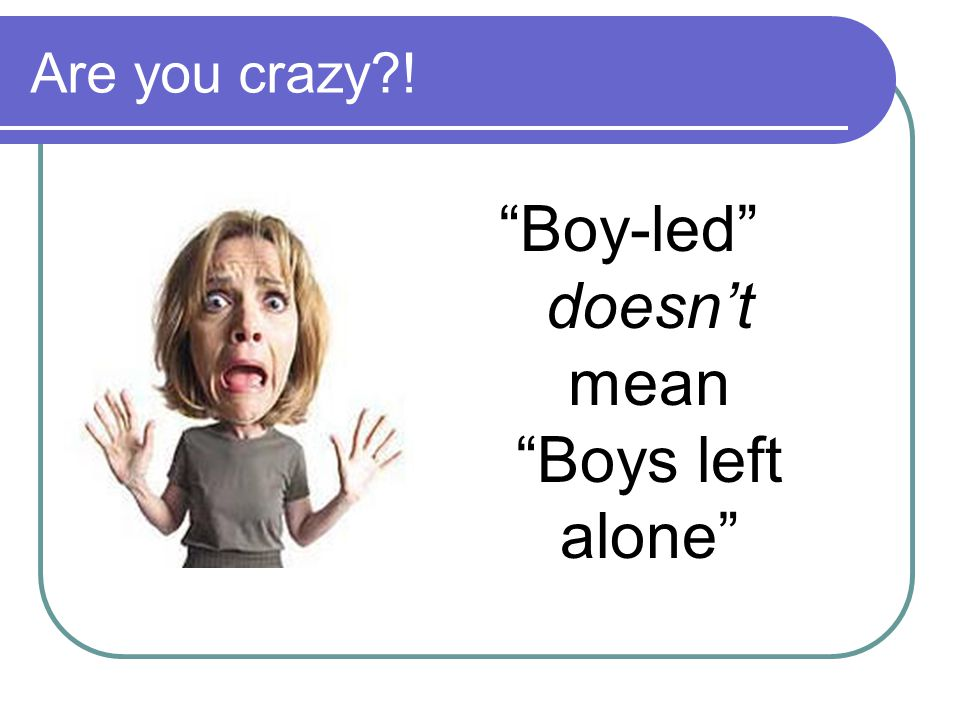 """Are you crazy?! """"Boy-led"""" doesn't mean """"Boys left alone"""""""