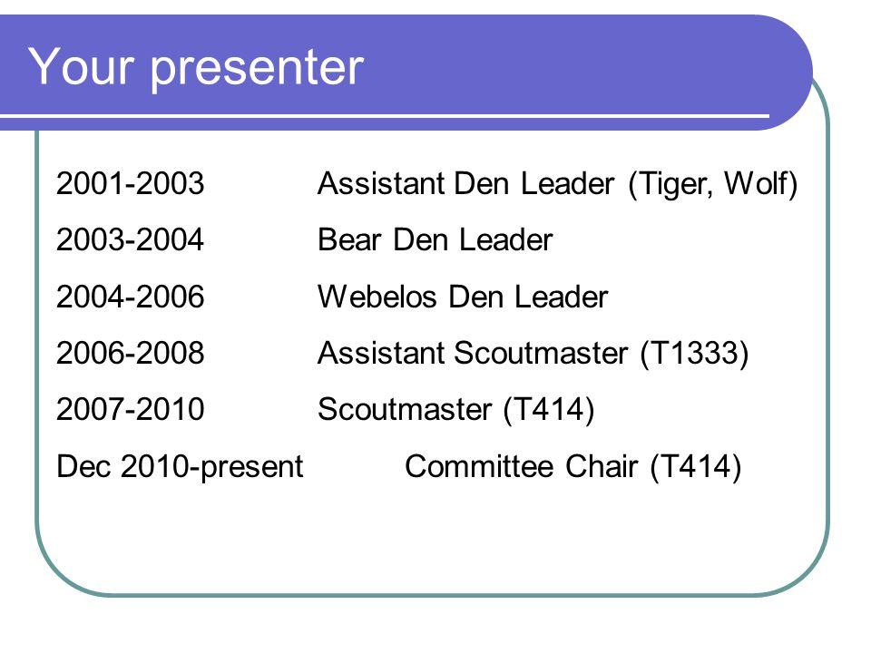Your presenter 2001-2003Assistant Den Leader (Tiger, Wolf) 2003-2004Bear Den Leader 2004-2006Webelos Den Leader 2006-2008Assistant Scoutmaster (T1333)