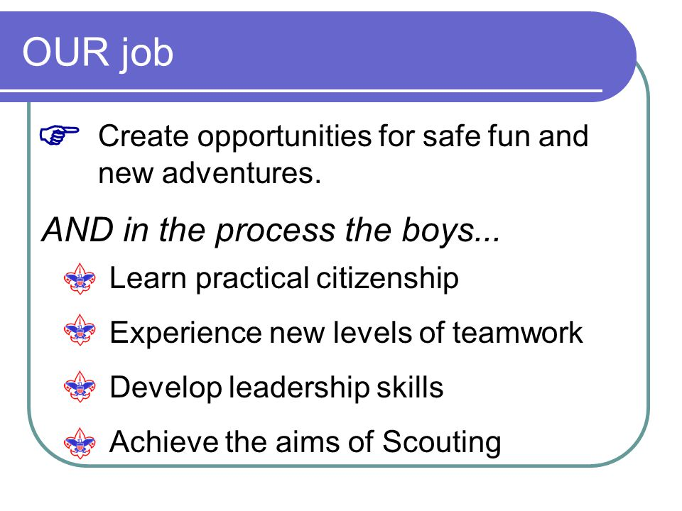 OUR job Create opportunities for safe fun and new adventures.  AND in the process the boys... Learn practical citizenship Experience new levels of te