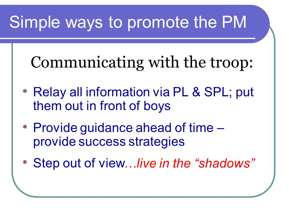 Simple ways to promote the PM Relay all information via PL & SPL; put them out in front of boys Provide guidance ahead of time – provide success strategies Step out of view Communicating with the troop: …live in the shadows