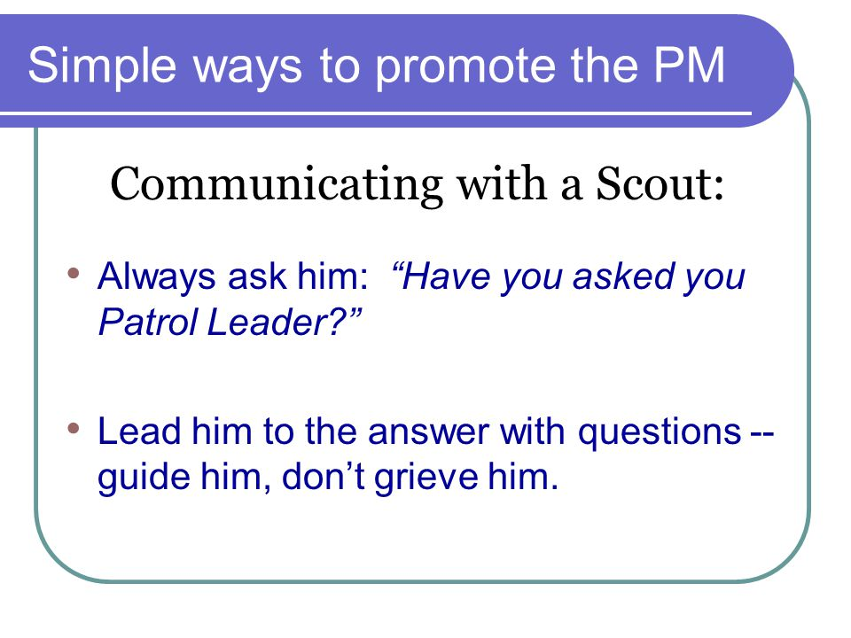 """Simple ways to promote the PM Always ask him: """"Have you asked you Patrol Leader?"""" Lead him to the answer with questions -- guide him, don't grieve him"""
