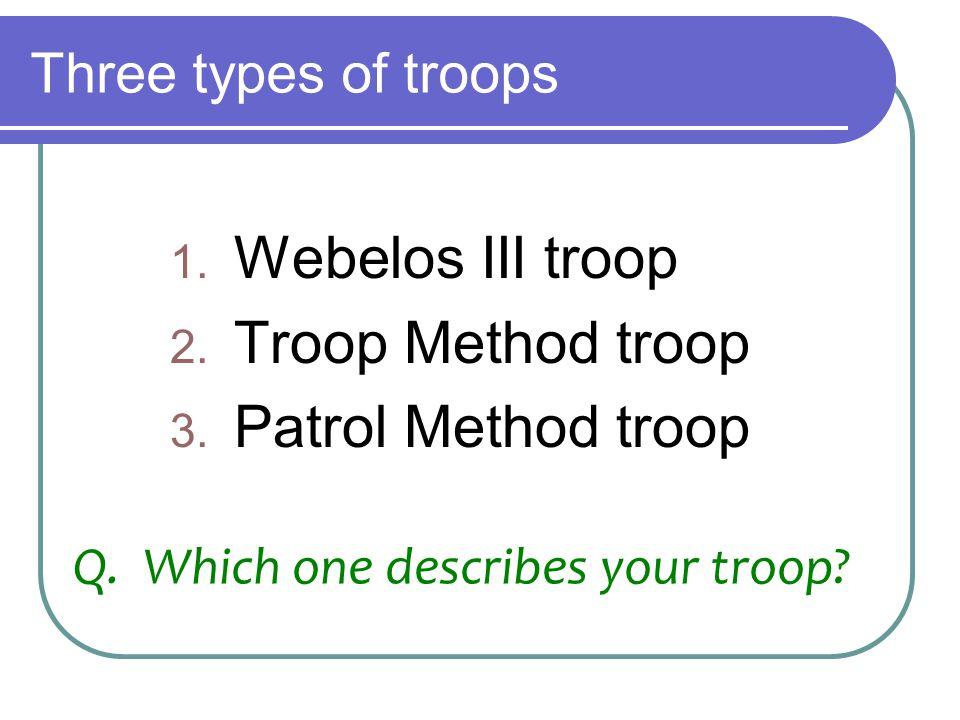 Three types of troops 1. Webelos III troop 2. Troop Method troop 3. Patrol Method troop Q. Which one describes your troop?