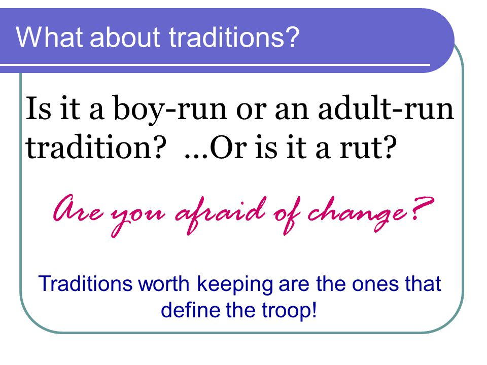 What about traditions? Is it a boy-run or an adult-run tradition? …Or is it a rut? Traditions worth keeping are the ones that define the troop! Are yo