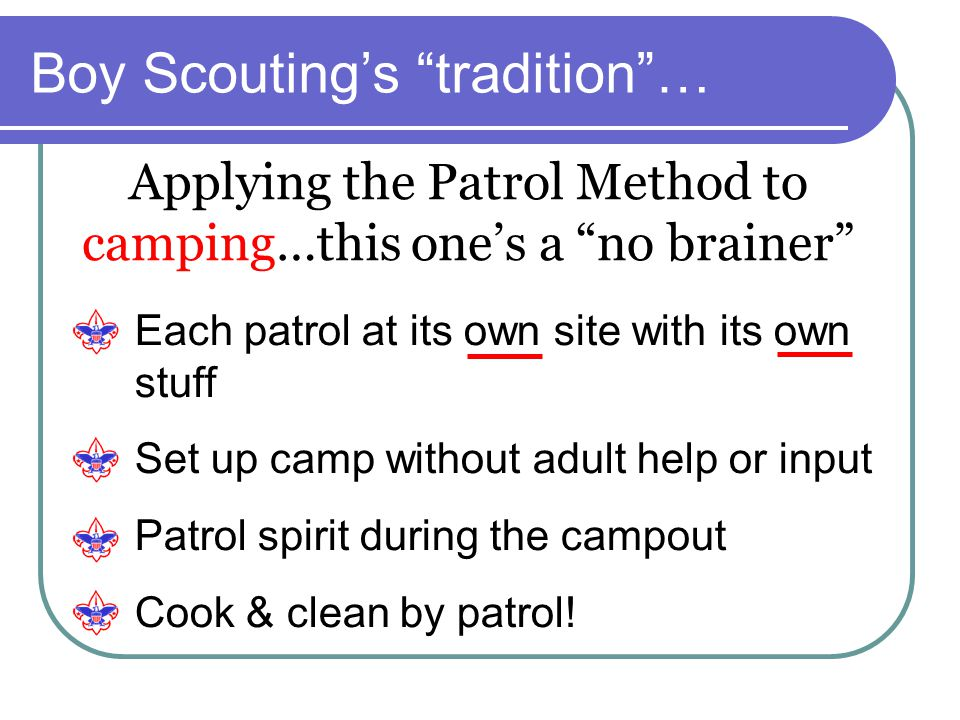 """Boy Scouting's """"tradition""""… Applying the Patrol Method to camping…this one's a """"no brainer"""" Each patrol at its own site with its own stuff Set up camp"""