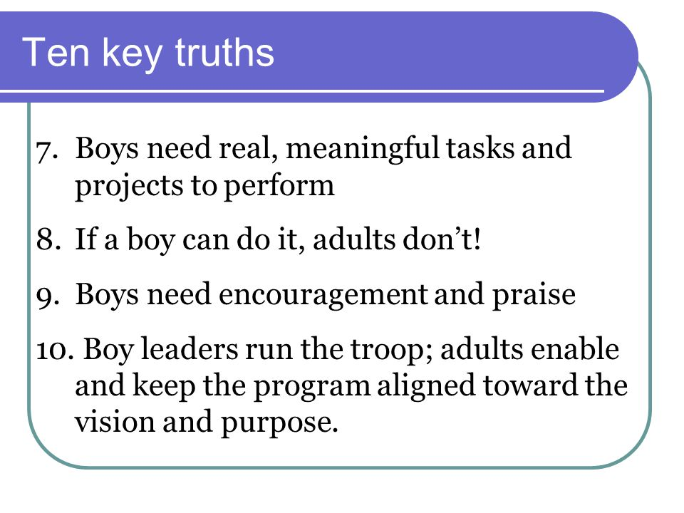Ten key truths 7.Boys need real, meaningful tasks and projects to perform 8.If a boy can do it, adults don't! 9.Boys need encouragement and praise 10.