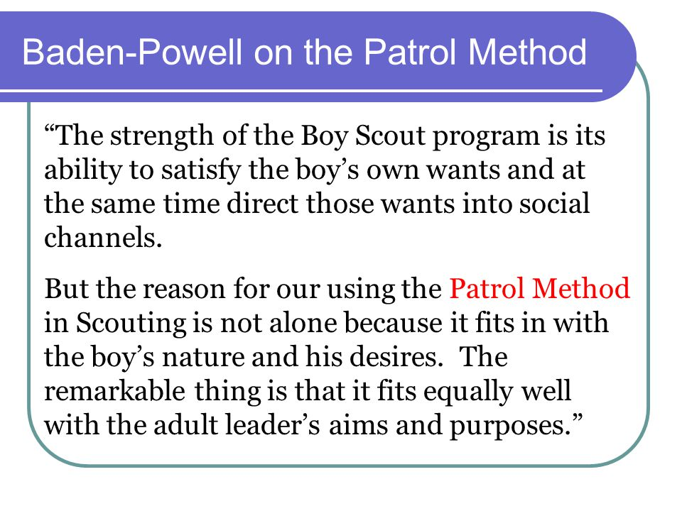 """Baden-Powell on the Patrol Method """"The strength of the Boy Scout program is its ability to satisfy the boy's own wants and at the same time direct tho"""