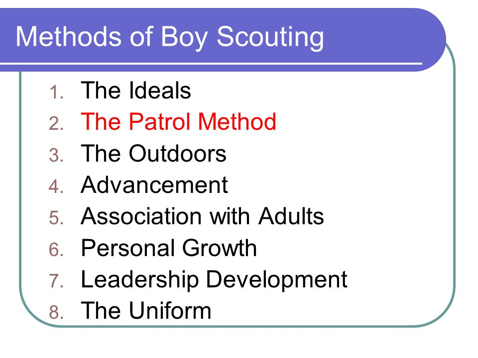 Methods of Boy Scouting 1. The Ideals 2. The Patrol Method 3. The Outdoors 4. Advancement 5. Association with Adults 6. Personal Growth 7. Leadership