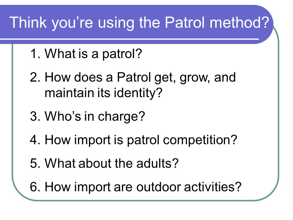 The PATROL METHOD is… Scouting is… A game for boys under the leadership of boys with the wise guidance and counsel of a grown-up who still has the enthusiasm of youth in him.