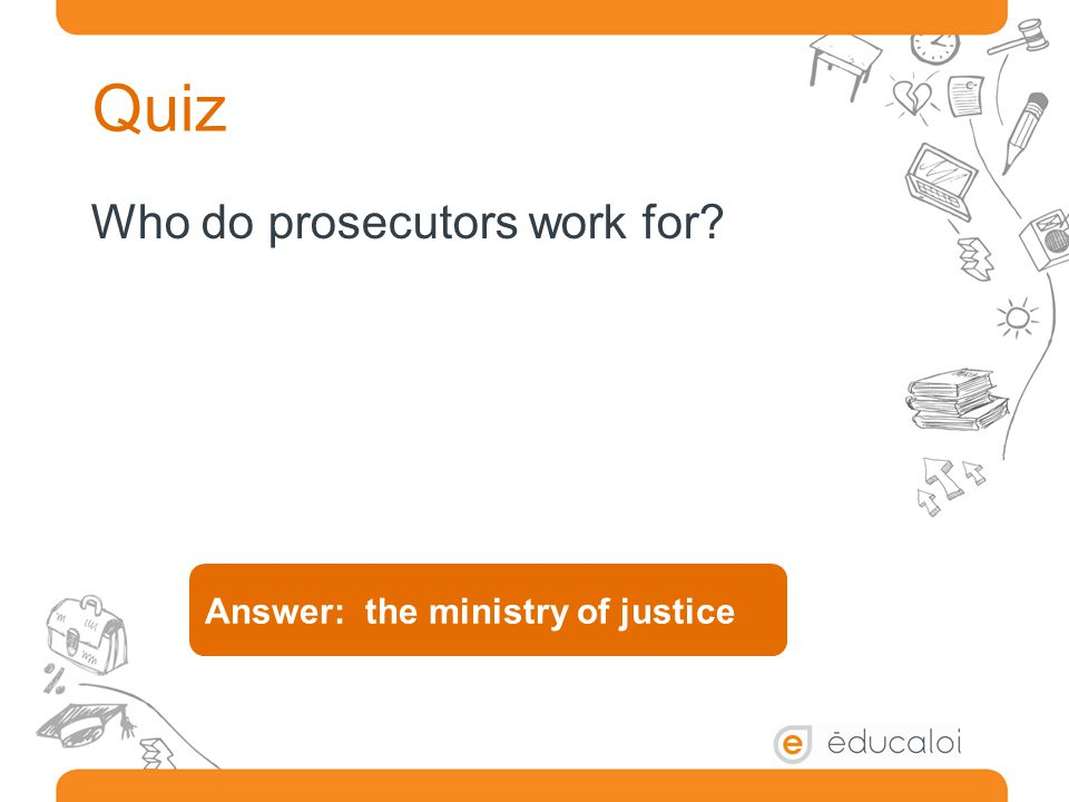 Quiz Who do prosecutors work for? Answer: the ministry of justice