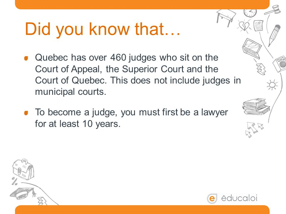 Did you know that… Quebec has over 460 judges who sit on the Court of Appeal, the Superior Court and the Court of Quebec.