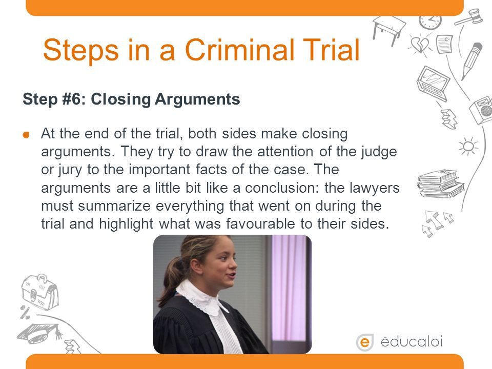 Steps in a Criminal Trial Step #6: Closing Arguments At the end of the trial, both sides make closing arguments.