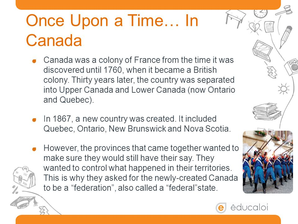 Once Upon a Time… In Canada Canada was a colony of France from the time it was discovered until 1760, when it became a British colony.