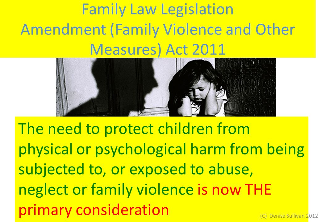 Family Law Legislation Amendment (Family Violence and Other Measures) Act 2011 The need to protect children from physical or psychological harm from being subjected to, or exposed to abuse, neglect or family violence is now THE primary consideration (C) Denise Sullivan 2012