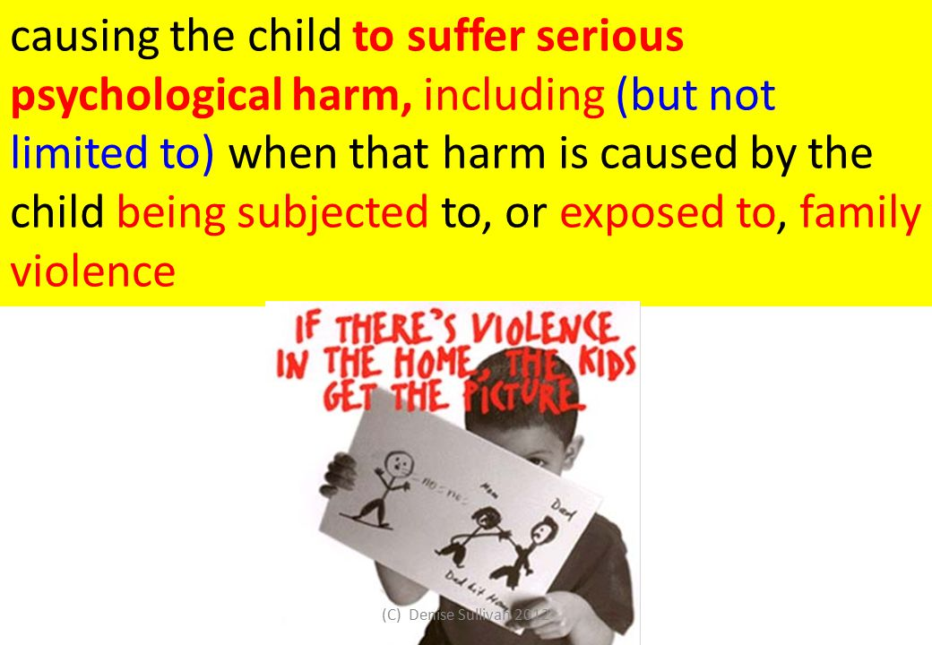 causing the child to suffer serious psychological harm, including (but not limited to) when that harm is caused by the child being subjected to, or exposed to, family violence (C) Denise Sullivan 2012