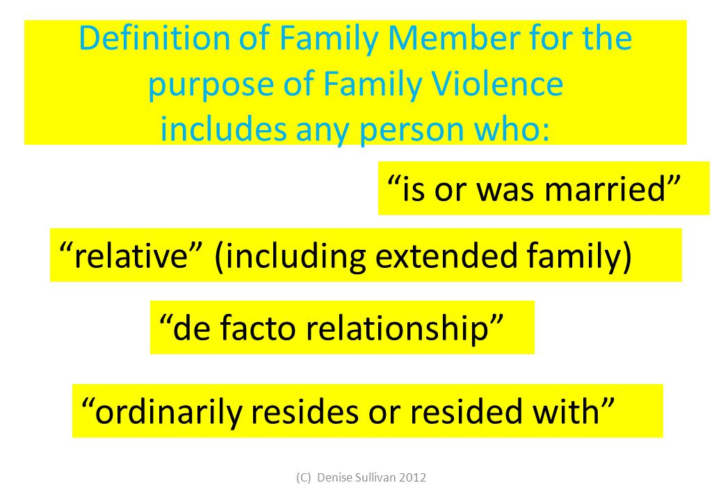 Definition of Family Member for the purpose of Family Violence includes any person who: is or was married de facto relationship relative (including extended family) ordinarily resides or resided with (C) Denise Sullivan 2012