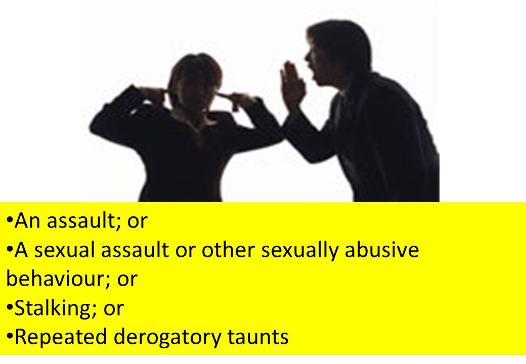 (C) Denise Sullivan 2012 An assault; or A sexual assault or other sexually abusive behaviour; or Stalking; or Repeated derogatory taunts
