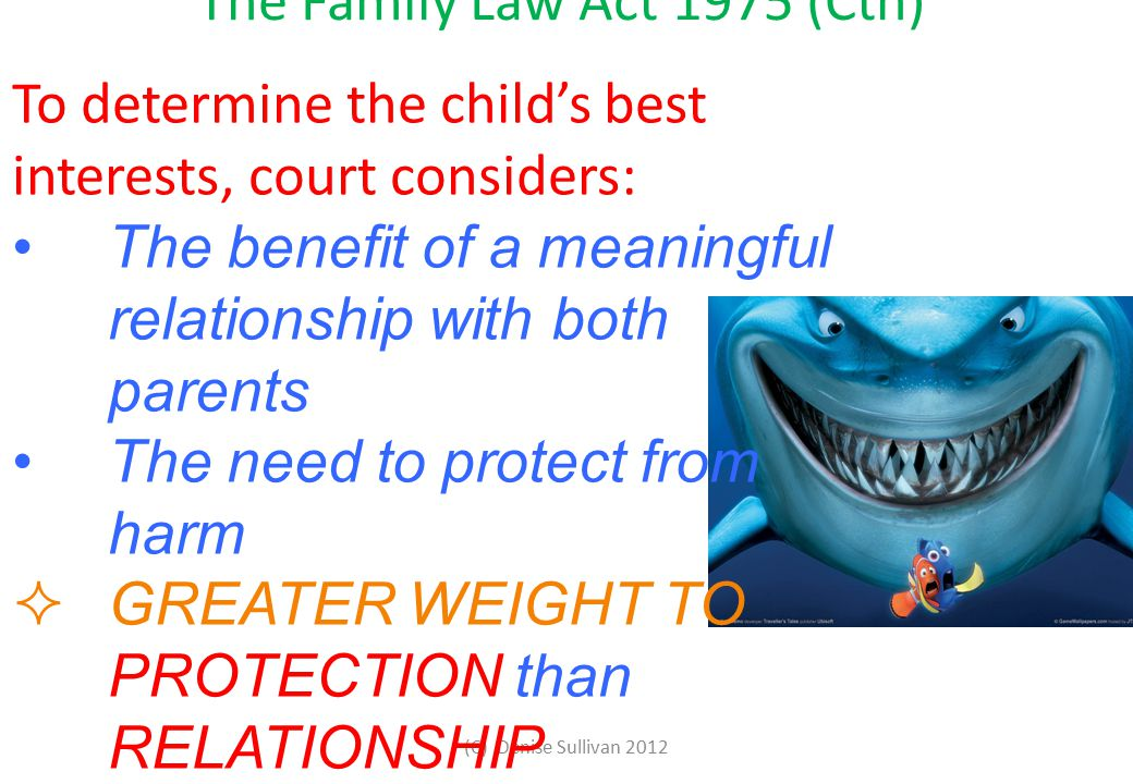 The Family Law Act 1975 (Cth) To determine the child's best interests, court considers: The benefit of a meaningful relationship with both parents The need to protect from harm  GREATER WEIGHT TO PROTECTION than RELATIONSHIP