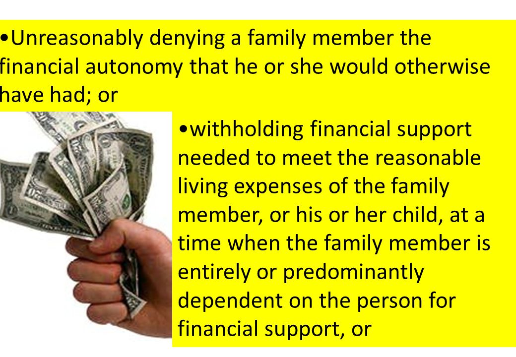 withholding financial support needed to meet the reasonable living expenses of the family member, or his or her child, at a time when the family member is entirely or predominantly dependent on the person for financial support, or Unreasonably denying a family member the financial autonomy that he or she would otherwise have had; or