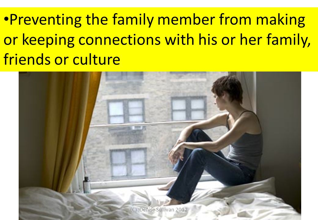 Preventing the family member from making or keeping connections with his or her family, friends or culture (C) Denise Sullivan 2012