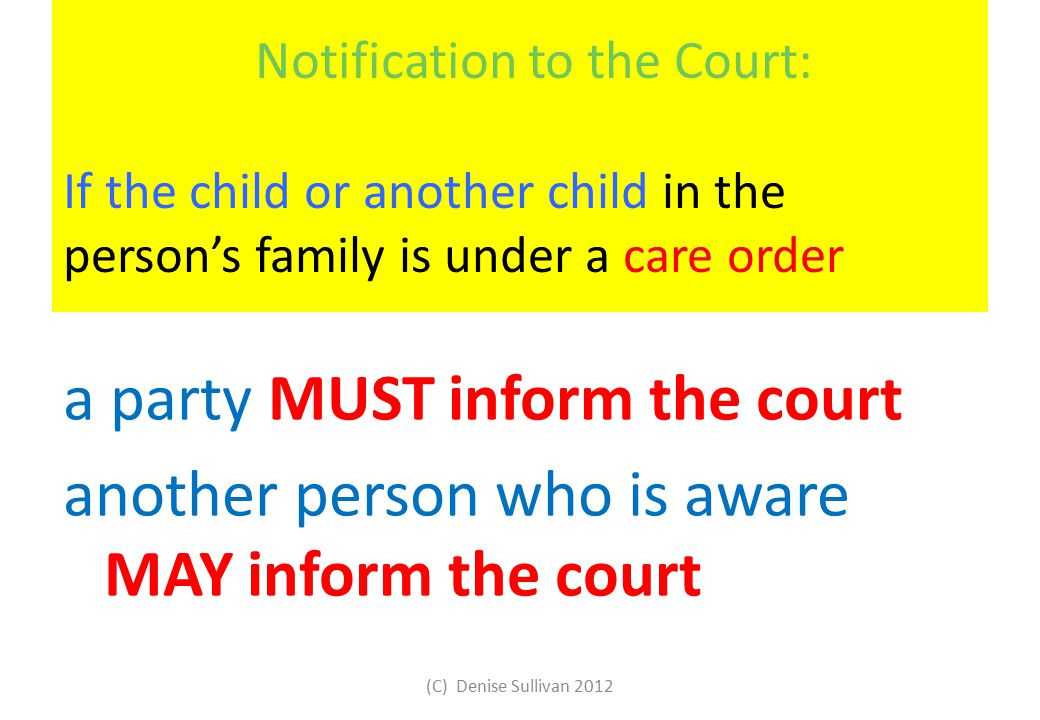 Notification to the Court: If the child or another child in the person's family is under a care order a party MUST inform the court another person who is aware MAY inform the court (C) Denise Sullivan 2012