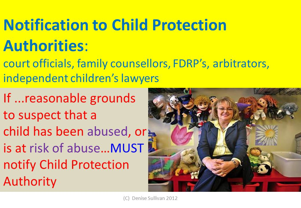 Notification to Child Protection Authorities: court officials, family counsellors, FDRP's, arbitrators, independent children's lawyers If...reasonable grounds to suspect that a child has been abused, or is at risk of abuse…MUST notify Child Protection Authority (C) Denise Sullivan 2012