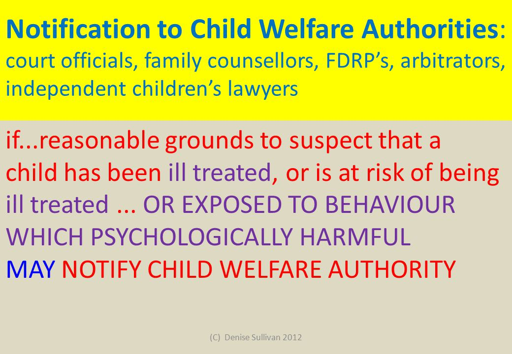 Notification to Child Welfare Authorities: court officials, family counsellors, FDRP's, arbitrators, independent children's lawyers if...reasonable grounds to suspect that a child has been ill treated, or is at risk of being ill treated...