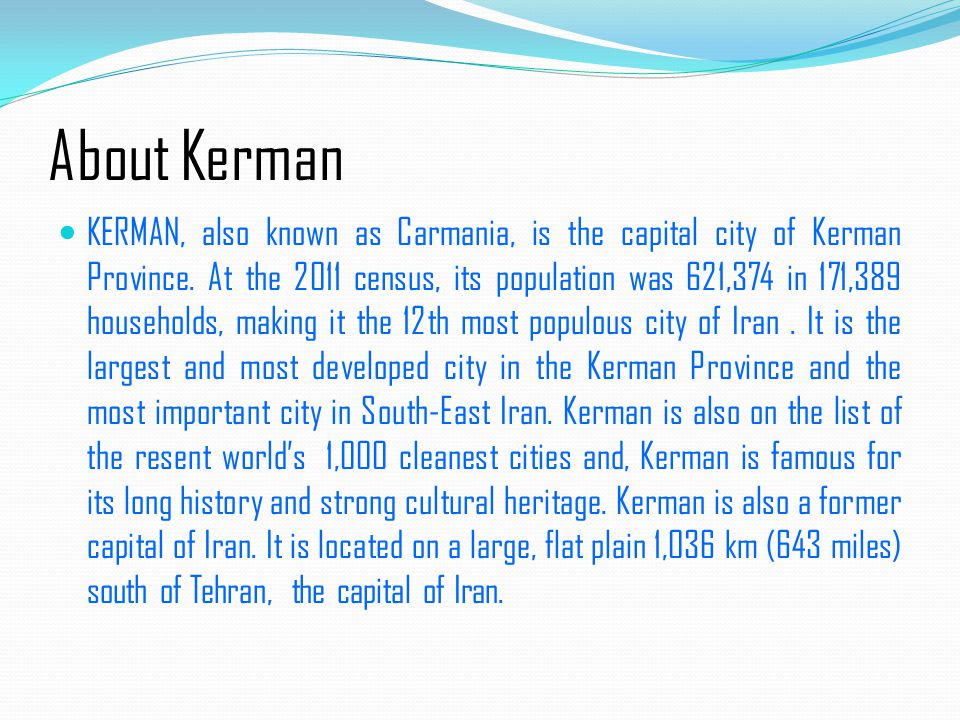 About Kerman KERMAN, also known as Carmania, is the capital city of Kerman Province.