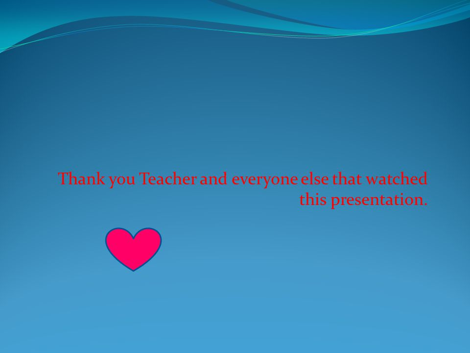 Thank you Teacher and everyone else that watched this presentation.