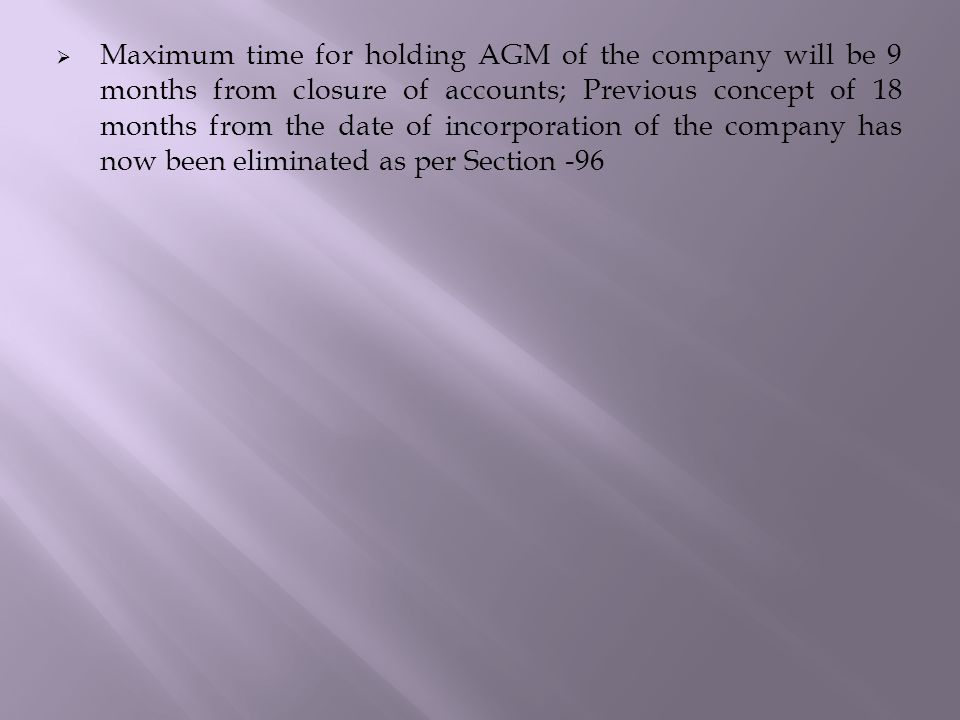  Maximum time for holding AGM of the company will be 9 months from closure of accounts; Previous concept of 18 months from the date of incorporation of the company has now been eliminated as per Section -96
