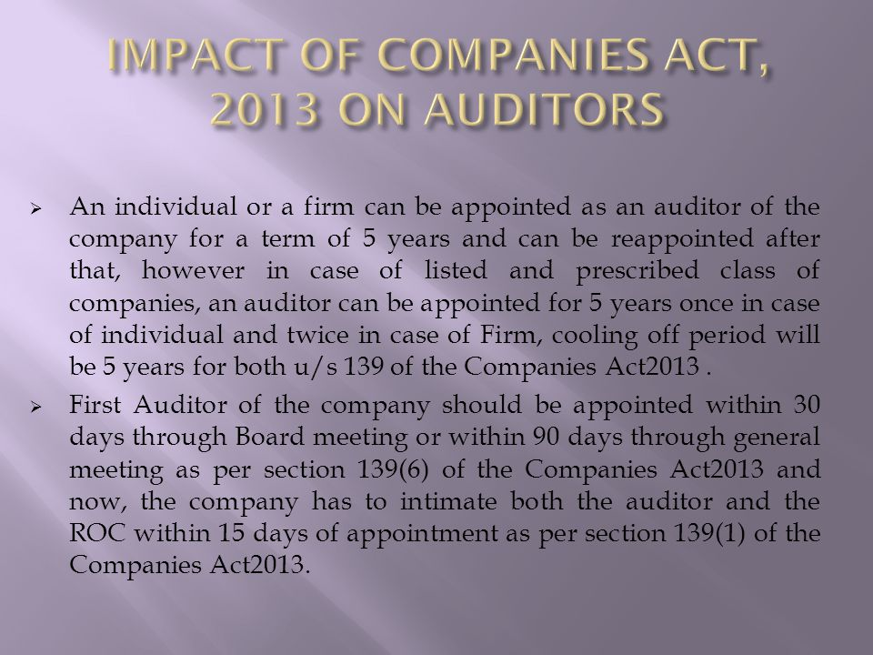  An individual or a firm can be appointed as an auditor of the company for a term of 5 years and can be reappointed after that, however in case of listed and prescribed class of companies, an auditor can be appointed for 5 years once in case of individual and twice in case of Firm, cooling off period will be 5 years for both u/s 139 of the Companies Act2013.