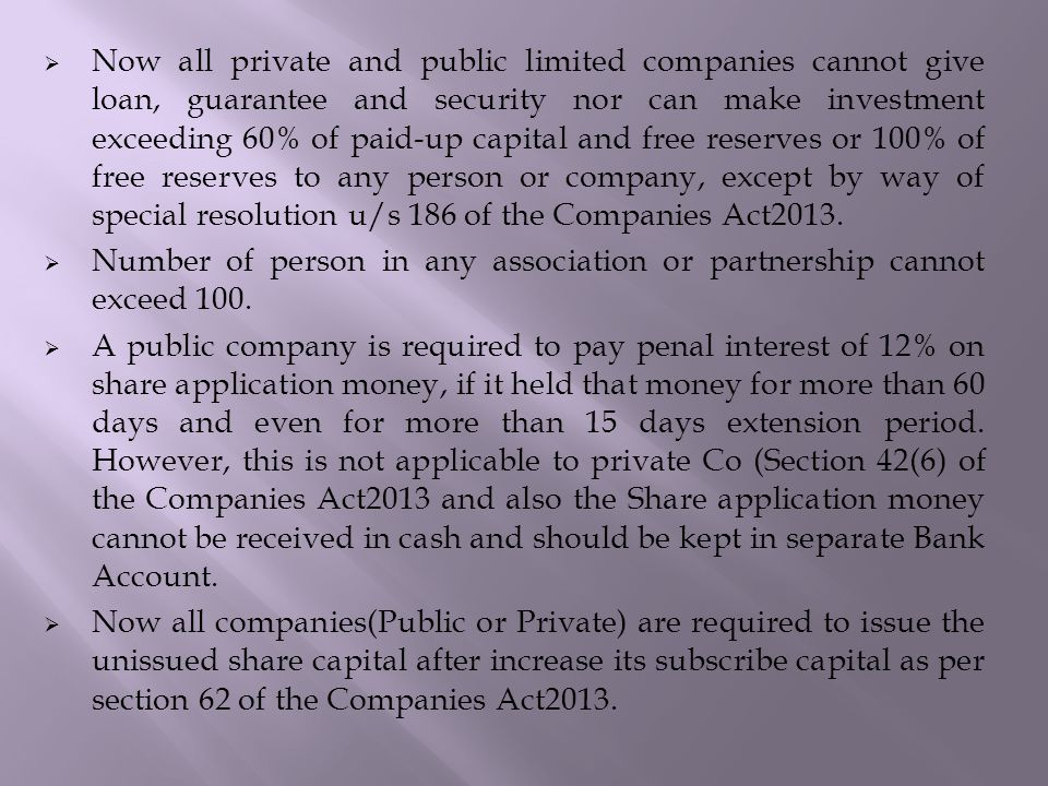  Now all private and public limited companies cannot give loan, guarantee and security nor can make investment exceeding 60% of paid-up capital and free reserves or 100% of free reserves to any person or company, except by way of special resolution u/s 186 of the Companies Act2013.