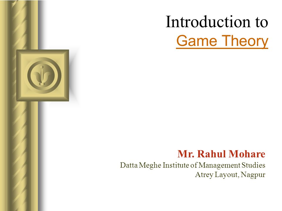 Introduction to Game Theory Mr. Rahul Mohare Datta Meghe Institute of Management Studies Atrey Layout, Nagpur