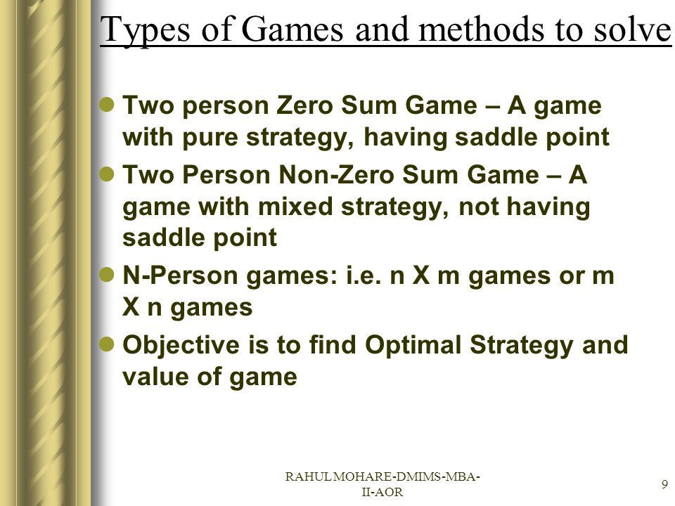 RAHUL MOHARE-DMIMS-MBA- II-AOR 9 Types of Games and methods to solve Two person Zero Sum Game – A game with pure strategy, having saddle point Two Per