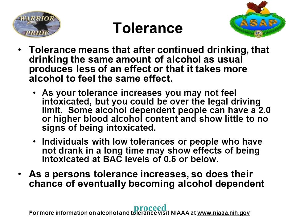 Tolerance Tolerance means that after continued drinking, that drinking the same amount of alcohol as usual produces less of an effect or that it takes more alcohol to feel the same effect.