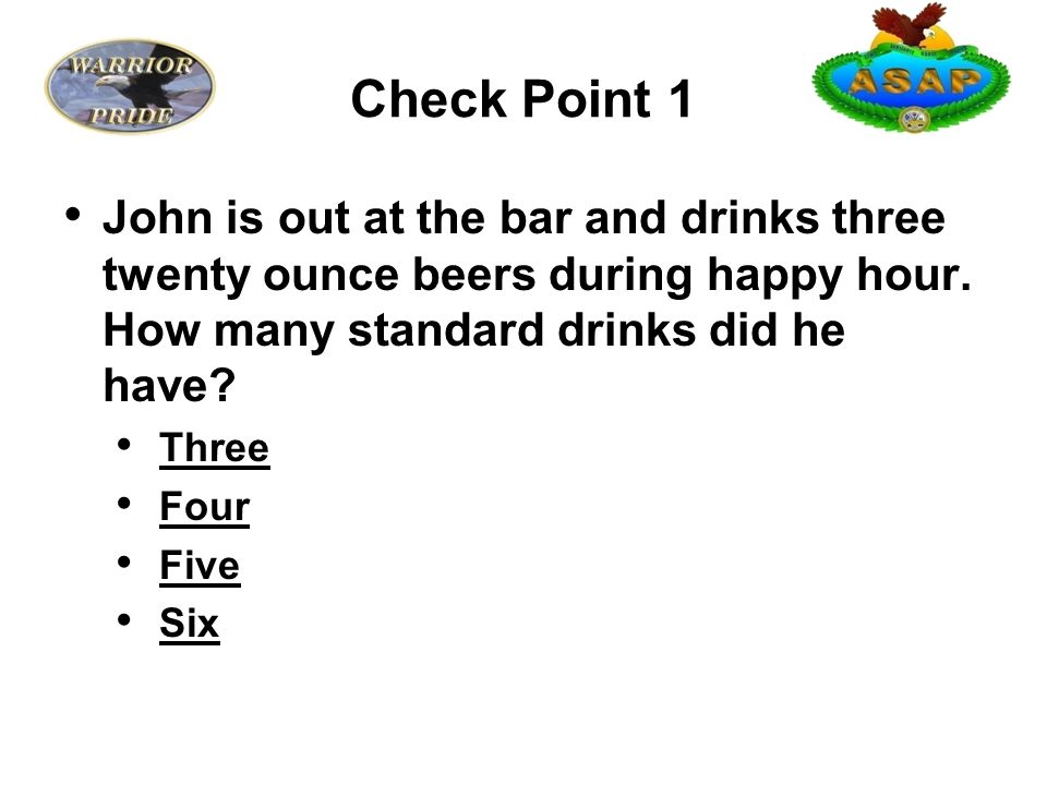 Check Point 1 John is out at the bar and drinks three twenty ounce beers during happy hour.
