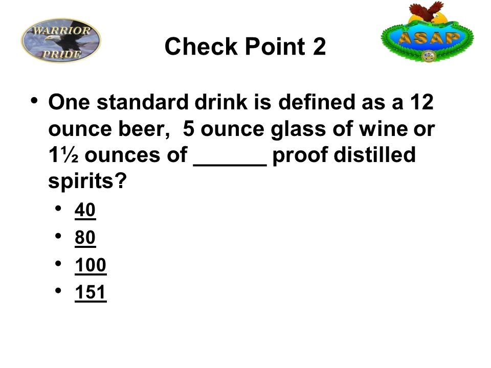 Check Point 2 One standard drink is defined as a 12 ounce beer, 5 ounce glass of wine or 1½ ounces of ______ proof distilled spirits.