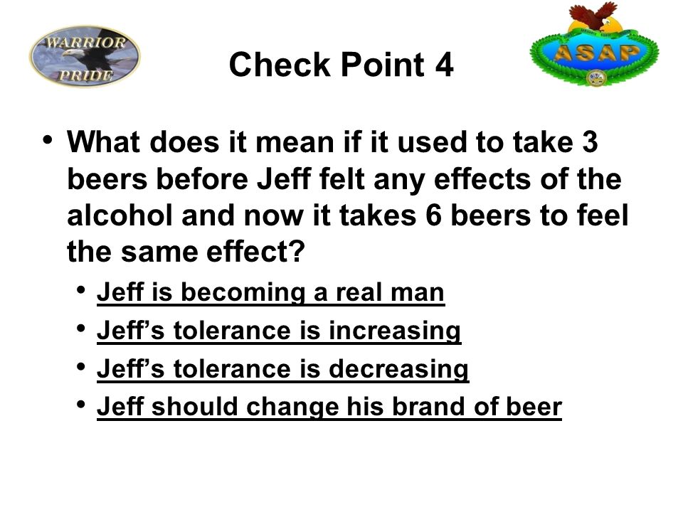 Check Point 4 What does it mean if it used to take 3 beers before Jeff felt any effects of the alcohol and now it takes 6 beers to feel the same effect.