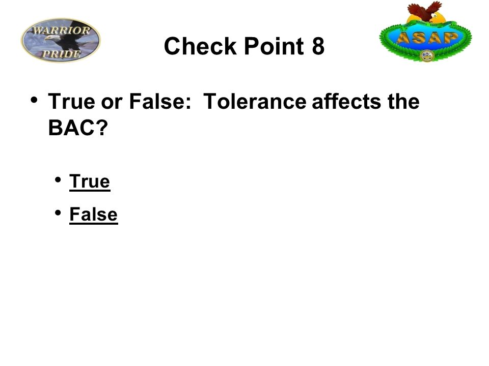 Check Point 8 True or False: Tolerance affects the BAC True False